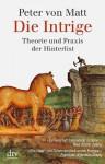 Die Intrige: Theorie und Praxis der Hinterlist - Peter von Matt