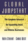 Global Jumpstart: The Complete Resource Expanding Small And Midsize Businesses - Ruth Stanat, Chris West