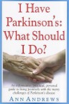 I Have Parkinson's: What Should I Do?: An Informative, Practical, Personal Guide to Living Positively with the Many Challenges of Parkinson's Disease - Ann Andrews