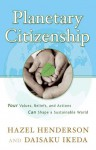 Planetary Citizenship: Your Values, Beliefs and Actions Can Shape A Sustainable World - Hazel Henderson, Daisaku Ikeda