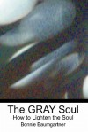 The Gray Soul: How to Lighten the Soul - Bonnie Baumgartner