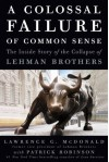 A Colossal Failure of Common Sense: The Inside Story of the Collapse of Lehman Brothers - Lawrence G. McDonald, Patrick Robinson