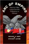 Arc of Empire: America's Wars in Asia from the Philippines to Vietnam - Michael H. Hunt, Steve Levine