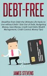 Debt-Free: Breakfree from Debt the Ultimate Life Hacks to Live without Debt ! (Get Out of Debt, Budgeting Money, Save Money, Credit Card Debt, Wealth Management, Credit Control, Money Tips) - James Stevens