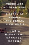 There Are No Dead Here: A Story of Murder and Denial in Colombia - Maria McFarland Sánchez-Moreno