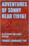 ADVENTURES OF SONNY BEAR (1916): ILLUSTRATED AND NEWLY REVISED - FRANCES MARGARET FOX