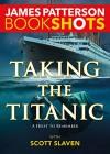 Taking the Titanic (BookShots) - James Patterson, Scott Slaven