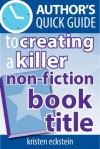 Author's Quick Guide to Creating a Killer Non-Fiction Book Title - Kristen Eckstein