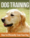 Dog Training: How to Efficiently Train Your Dog, A Complete Beginner's Guide to Dog Training (Dog Training, Puppy Training, Dog Training Advice, Dog Training Tips) - Henry Lee