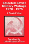 Selected Soviet Military Writings 1970 - 1975: A Soviet View - United States Department of the Air Force