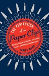 The Perfection of the Paper Clip: Curious Tales of Invention, Accidental Genius, and Stationery Obsession - James M. Ward