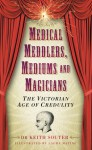 Medical Meddlers, Mediums and Magicians: The Victorian Age of Credulity - Keith Souter