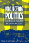 Projecting Politics: Political Messages in American Films - Terry Christensen