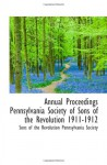 Annual Proceedings Pennsylvania Society of Sons of the Revolution 1911-1912 - Sons of the Revolution Pennsylvania Society