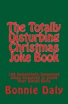The Totally Disturbing Christmas Joke Book: 100 Delightfully Demented Jokes Designed to Jingle Your Sleigh Bells (The Totally Lame Joke Book Series) - Bonnie Daly