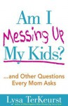 Am I Messing Up My Kids?: ...and Other Questions Every Mom Asks - Lysa TerKeurst