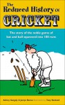 The Reduced History of Cricket: The Story of the Noble Game of Bat and Ball Squeezed into 100 Runs - Aubrey Ganguly, Justyn Barnes, Tony Husband