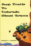 Jeep Trails to Colorado Ghost Towns - Robert L. Brown