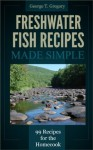 Freshwater Fish Recipes Made Simple - 99 Classic Recipes for the Homecook - George Gregory