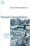 Puritan Conquistadors: Iberianizing the Atlantic, 1550-1700 - Jorge Cañizares-Esguerra, Jorge Canizares-Esguerra