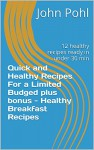Quick and Healthy Recipes For a Limited Budged plus bonus - Healthy Breakfast Recipes: 12 healthy recipes ready in under 30 min - John Pohl