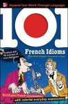 101 French Idioms with MP3 Disk: Enrich your French conversation with colorful everyday sayings (101... Language Series) - Jean-Marie Cassagne