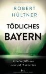 Tödliches Bayern: Kriminalfälle aus zwei Jahrhunderten - Robert Hültner