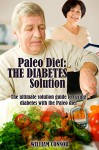 Diabetes Cure: The Diabete Cure And The Paleo Diet: The Ultimate Solution To Curing Dieabetes With The Paleo Diet (Paleo Diet, Diabetes Solution, Paleo And Diabetes Book 1) - William Connor