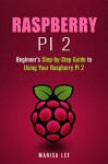 Raspberry Pi 2: Beginner's Step-by-Step Guide to Using Your Raspberry Pi 2 (User's Manual) - Marisa Lee