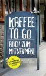 Kaffee to go - auch zum Mitnehmen!: Die verrücktesten und witzigsten Schilder - Norbert Golluch