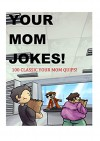 Your Mom Jokes: 100 Hilarious your mom quips to get the best of your friends! - A.T Campbell