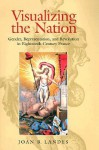 Visualizing the Nation: Gender, Representation, and Revolution in Eighteenth-Century France - Joan B. Landes