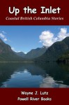 Up the Inlet (Coastal British Columbia Stories) - Wayne J. Lutz