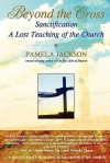 Beyond the Cross, Sanctification, a Lost Teaching of the Church - Pamela Jackson