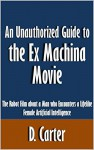 An Unauthorized Guide to the Ex Machina Movie: The Robot Film about a Man who Encounters a Lifelike Female Artificial Intelligence [Article] - D. Carter