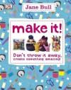 Make It!: Don't Throw It Away - Create Something Amazing!. Jane Bull - Jane Bull