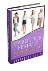Fashion: Fabulous Female Fashion Guide: Essentials To Looking And Feeling Fabulous Every Day And In Every Season Of The Year (Fashion Design, Style, Fashion Guide, Fashion For Beginners, Clothes) - Elizabeth Ellis