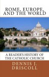 Rome, Europe, and the World: A Reader's History of the Catholic Church - Mr. Dennis J Driscoll