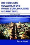 How to Write Plays, Monologues, or Skits from Life Stories, Social Issues, or Current Events: For All Ages - Anne Hart