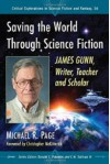 Saving the World Through Science Fiction: James Gunn, Writer, Teacher and Scholar (Critical Explorations in Science Fiction and Fantasy) - Michael R Page, Foreword by Christopher McKitterick, Donald E Palumbo, C W Sullivan III