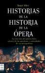 Historias de la historia de la opera: La otra cara del genero lirico a traves de las anecdotas y curiosidades de sus protagonistas - Roger Alier