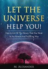 Let The Universe Help You!: How to Get All The Money That You Want In An Honest And Fulfilling Way - M Alexander