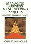 Managing Business and Engineering Projects: Concepts and Implementation - John M. Nicholas