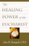The Healing Power of the Eucharist - John H. Hampsch