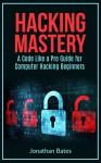 "Hacking: Hacking Mastery. ""A Code Like a Pro"" Guide For Computer Hacking Beginners (Hack for Dummies, Computer Hacking, Hacking for Beginners, Computer ... Penetration Testing, Basic Security,) - Jonathan Bates, Hacking"