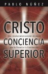Cristo Conciencia Superior: Una Revolucionaria Visi?n de Jesus Que Le Llevara a la Iluminaci?n - Pablo Nunez