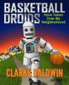 Basketball Droids Have Taken Over My Neighborhood (Adventure Book for Kids Ages 9-12!) - Clarke Baldwin, Kathleen Baldwin, Clarke Baldwin