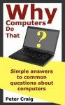 Why Computers Do That: Simple Answers to Common Questions about Computers - Peter Craig