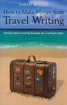 How to Make Money from Travel Writing: Practical Advice on Turning the Dream Into a Well-Paid Reality - Sarah Woods