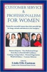 Customer Service and Professionalism for Women: Twenty-Five Successful, Professional Women Share Their Powerful Tips for Image, Attitude and Behavior in the Workplace - Linda Ellis Eastman